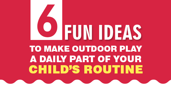 6 Fun Ideas to Make Outdoor Play a Daily Part of Your Child