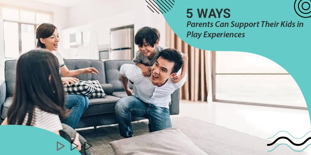 5 Ways Parents Can Support Their Kids in Play Experiences