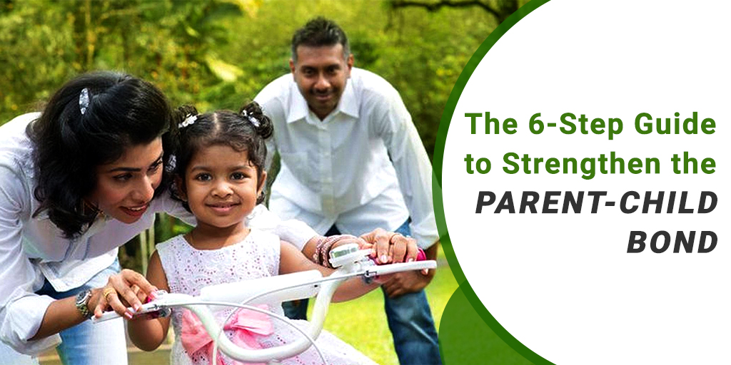 The 6 Step Guide to Strengthen the Parent – Child Bond